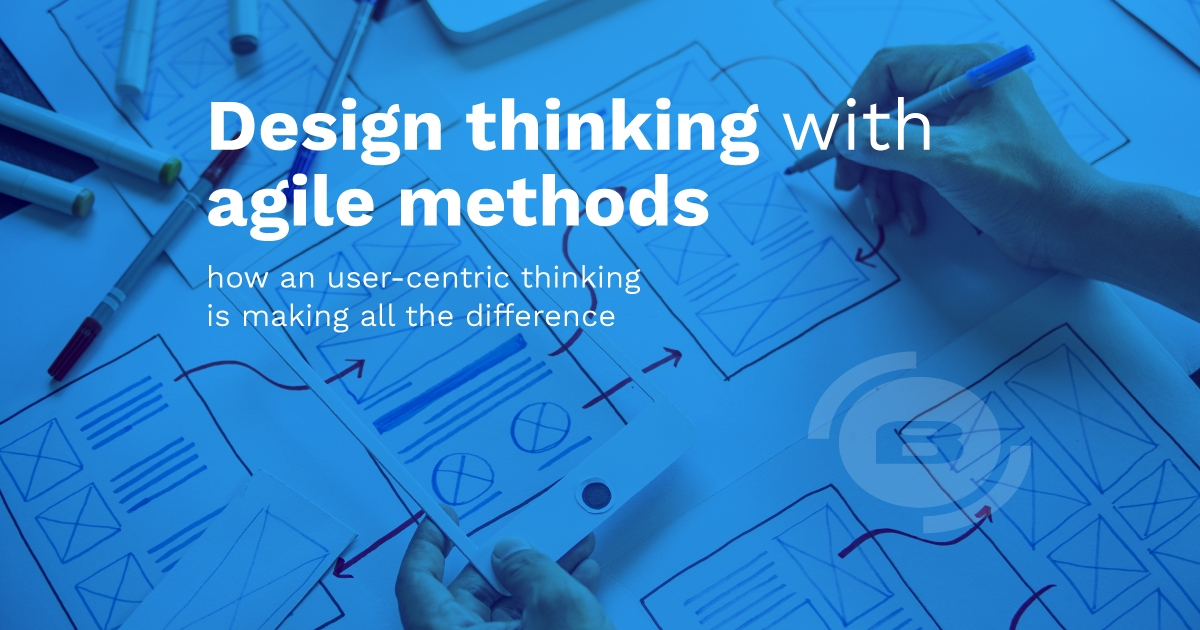Design thinking with Agile methods – How a user-centric thinking is making all the difference